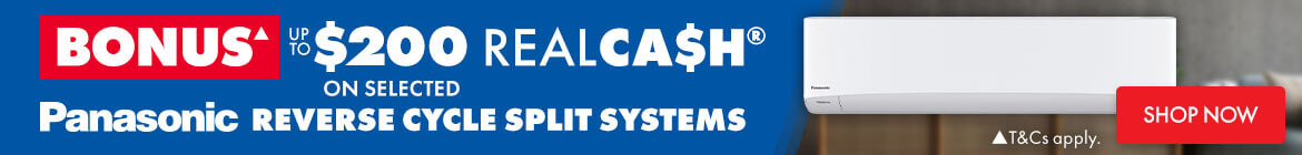 Bonus up to $200 Realca$H on selected Panasonic Reverse Cycle Split Systems   The Good Guys